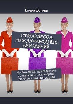 Стюардесса международных авиалиний. Необычайные приключения взарубежных аэропортах. Веселое чтиво для друзей