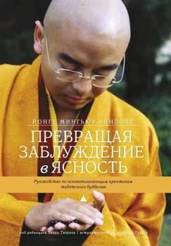 Превращая заблуждение в ясность. Руководство по основополагающим практикам тибетского буддизма.