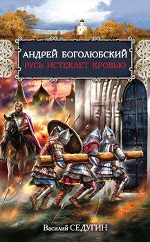 Андрей Боголюбский. Русь истекает кровью
