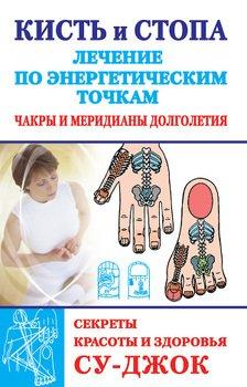 Кисть и стопа: лечение по энергетическим точкам. Секреты красоты и здоровья. Су-джок