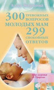 300 тревожных вопросов молодых мам и 299 спокойных ответов
