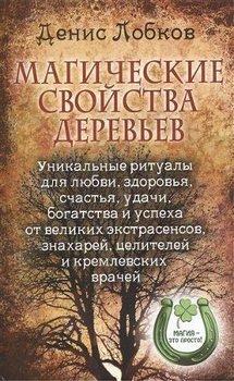 Магические свойства деревьев. Уникальные ритуалы для любви, здоровья, счастья и успеха от великих экстрасенсов, знахарей, целителей и кремлевских врачей
