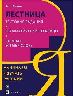 Начинаем изучать русский. Лестница. Тестовые задания. Грамматические таблицы. Словарь «Семья слов»