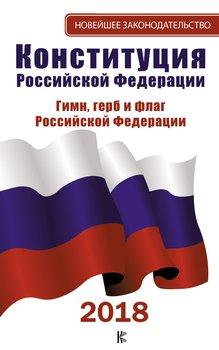 Конституция Российской Федерации: Герб. Флаг. Гимн. 2018 год