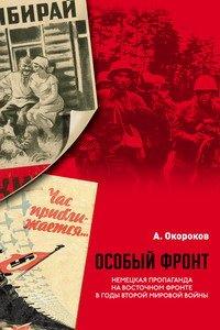 Особый фронт: Немецкая пропаганда на Восточном фронте в годы Второй мировой войны.