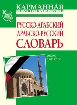 Русско-арабский, арабско-русский словарь. Около 6000 слов