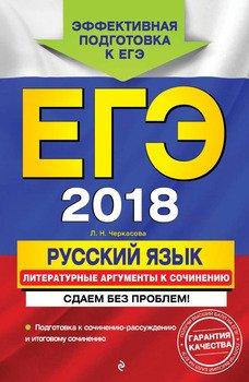ЕГЭ-2018. Русский язык. Литературные аргументы к сочинению. Сдаем без проблем!