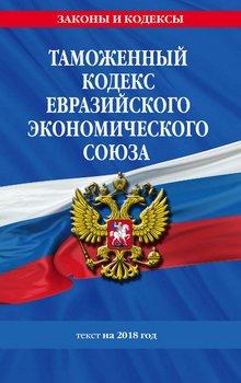 Таможенный кодекс Евразийского экономического союза. Текст на 2018 год