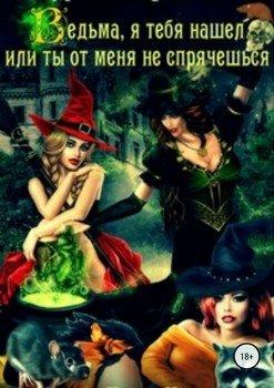 Ведьма, я тебя нашел, или Ты от меня не спрячешься. Книга 2