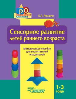 Сенсорное развитие детей раннего возраста. 1–3 года. Методическое пособие для воспитателей и родителей