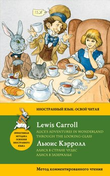 Алиса в Стране чудес. Алиса в Зазеркалье / Alice's Adventures in Wonderland. Through the Looking-Glass. Метод комментированного чтения