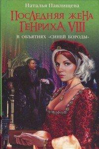 Последняя жена Генриха VIII. В объятиях Синей бороды