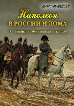 Наполеон в России и дома. «Я – Бонапарт и буду драться до конца!»