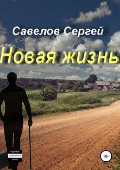 Новая жизнь. Книга 1. Сергей Савелов