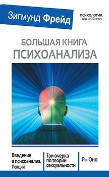 Большая книга психоанализа. Введение в психоанализ. Лекции. Три очерка по теории сексуальности. Я и Оно