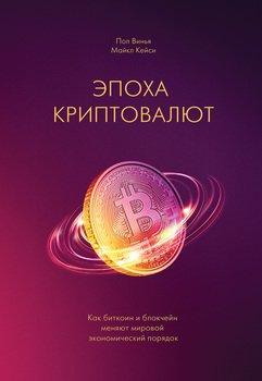Эпоха криптовалют. Как биткоин и блокчейн меняют мировой экономический порядок