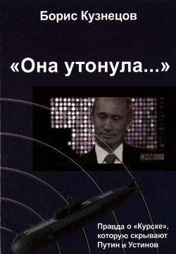 «Она утонула...». Правда о «Курске», которую скрывают Путин и УстиновИздание второе, переработанное и дополненное