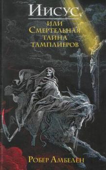 Иисус, или Смертельная тайна тамплиеров