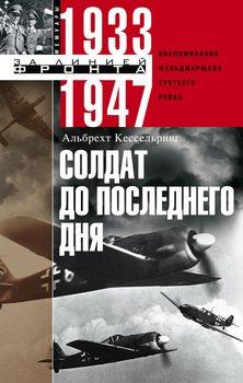 Солдат до последнего дня. Воспоминания фельдмаршала Третьего рейха. 1933-1947