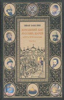 Домашний быт русских царей в XVI и XVII столетиях. Том I. Часть I