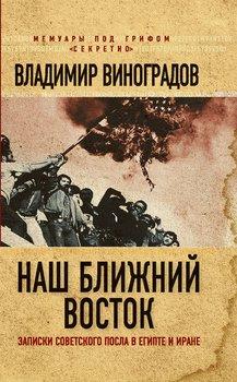 Наш Ближний Восток. Записки советского посла в Египте и Иране