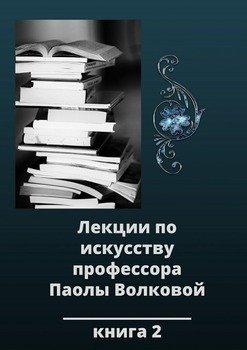 Лекции по искусству профессора Паолы Волковой. Книга 2