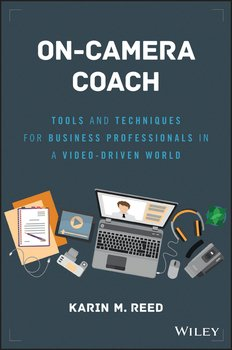 On-Camera Coach. Tools and Techniques for Business Professionals in a Video-Driven World