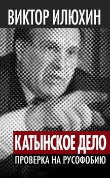 Виктор Илюхин «Катынское дело»: Проверка на русофобию