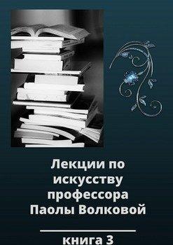 Лекции по искусству профессора Паолы Волковой. Книга 3