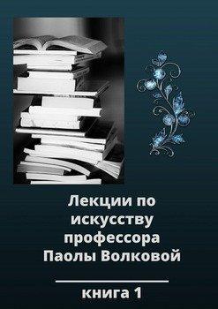 Лекции по искусству профессора Паолы Волковой. Книга 1