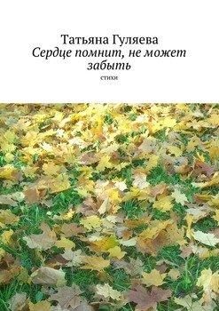 Сердце помнит, неможет забыть. стихи