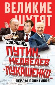 Собрались Путин, Медведев и Лукашенко… Перлы политиков