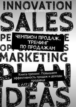 Чемпион продаж. Тренинг попродажам. Книга-тренинг. Повышаем эффективность продаж идоходы продавца