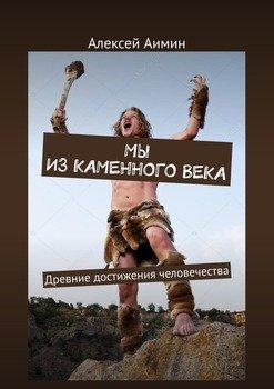 Мы изкаменноговека. Древние достижения человечества