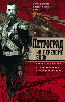 Петроград на переломе эпох. Город и его жители в годы революции и Гражданской войны