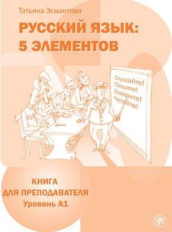 Русский язык: 5 элементов. Книга для преподавателя. Уровень А1