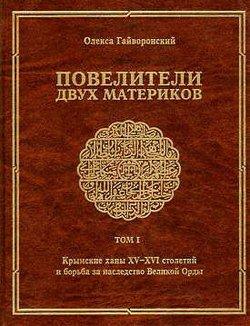 Повелители двух материков. Том I. Крымские ханы XV—XVI столетий и борьба за наследство великой орды