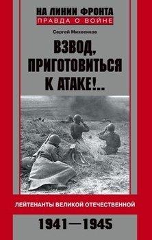 Взвод, приготовиться к атаке!.. Лейтенанты Великой Отечественной. 1941-1945