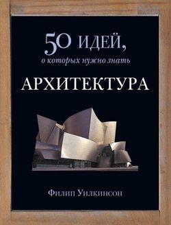 Архитектура. 50 идей, о которых нужно знать