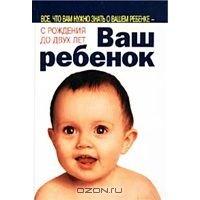 Ваш ребенок. Все, что вам нужно знать о вашем ребенке - с рождения до двух лет.