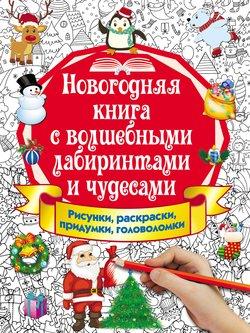 Новогодняя книга с волшебными лабиринтами и чудесами. Рисунки, раскраски, придумки, головоломки