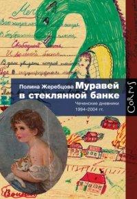 Муравей в стеклянной банке. Чеченские дневники 1994–2004 гг.