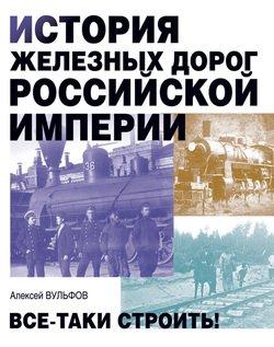 История железных дорог Российской империи. Все-таки строить!