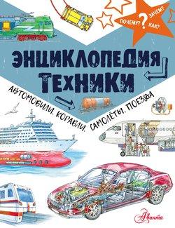 Энциклопедия техники. Автомобили, корабли, самолёты, поезда