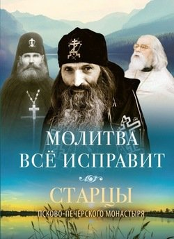 Молитва всё исправит. Старцы Псково-Печерского монастыря