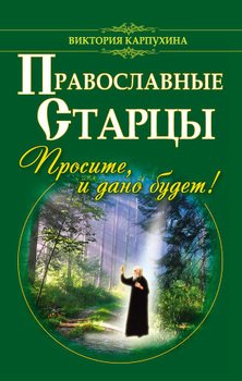Православные старцы. Просите, и дано будет!
