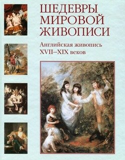 Шедевры мировой живописи. Английская живопись XVII - XIX веков