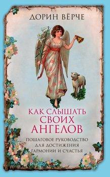 Как слышать своих ангелов. Пошаговое руководство для достижения гармонии и счастья