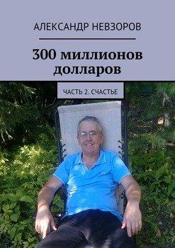 300 миллионов долларов. Часть 2. Счастье