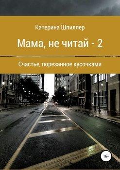 Мама, не читай – 2 или Счастье, порезанное на кусочки